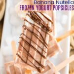 Banana Nutella Frozen Yogurt Popsicles image with title text