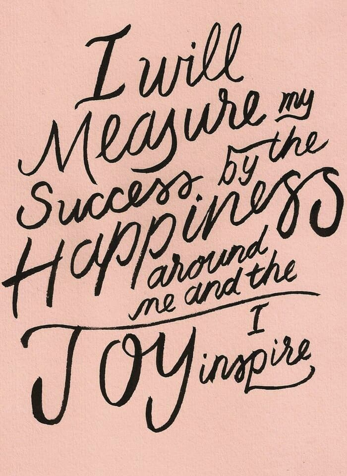 I will measure my success by the HAPPINESS around me and the JOY I inspire!