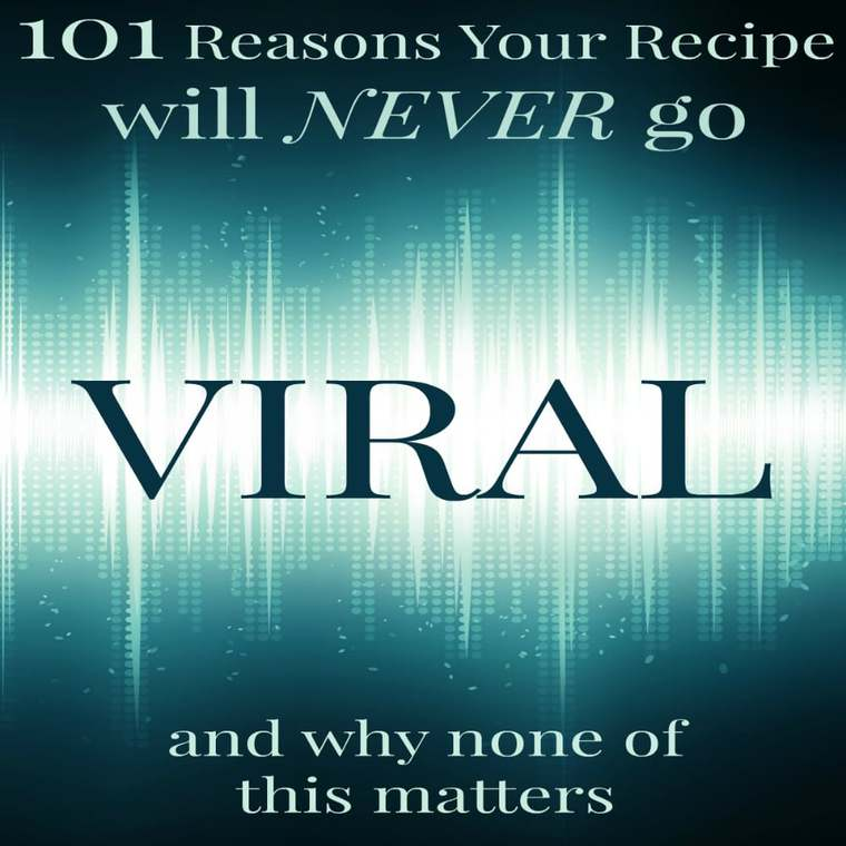 We Go Viral: 101 Reasons Your Recipe Will Never Go Viral